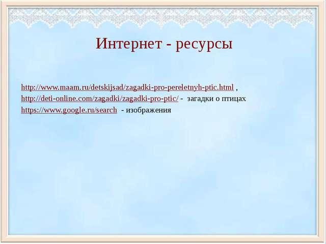 Интернет - ресурсы http://www.maam.ru/detskijsad/zagadki-pro-pereletnyh-ptic....