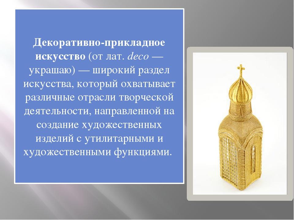 Декоративно-прикладное искусство(отлат.deco— украшаю) — широкий раздел ис...