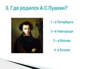 1 - в Петербурге 2 –в Новгороде 3 - в Москве 4- в Казани 3. Где родился А.С.П