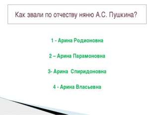 1 - Арина Родионовна 2 – Арина Парамоновна 3- Арина Спиридоновна 4 - Арина Вл