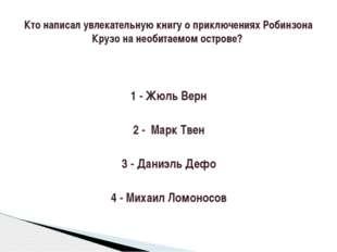 1 - Жюль Верн 2 - Марк Твен 3 - Даниэль Дефо 4 - Михаил Ломоносов Кто написал