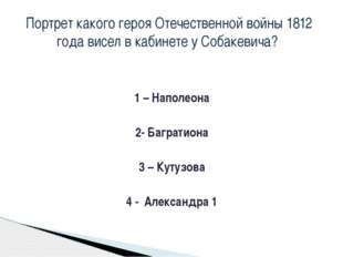 1 – Наполеона 2- Багратиона 3 – Кутузова 4 - Александра 1 Портрет какого геро