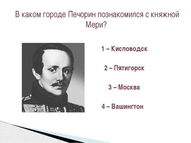 1 – Кисловодск 2 – Пятигорск 3 – Москва 4 – Вашингтон В каком городе Печорин...