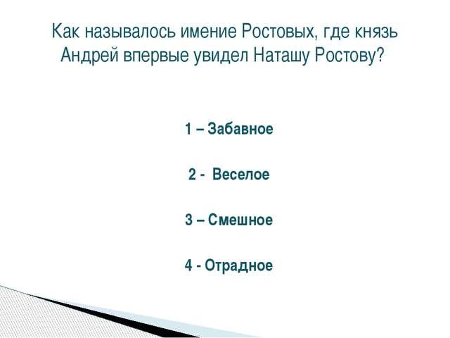 1 – Забавное 2 - Веселое 3 – Смешное 4 - Отрадное Как называлось имение Росто...