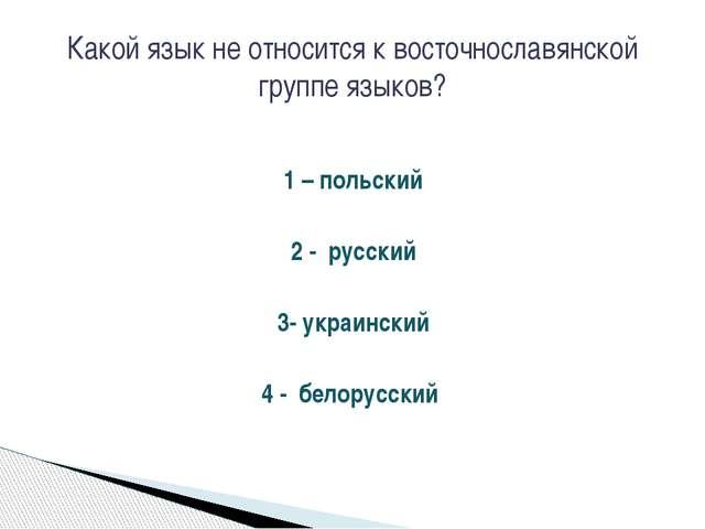 1 – польский 2 - русский 3- украинский 4 - белорусский Какой язык не относитс...