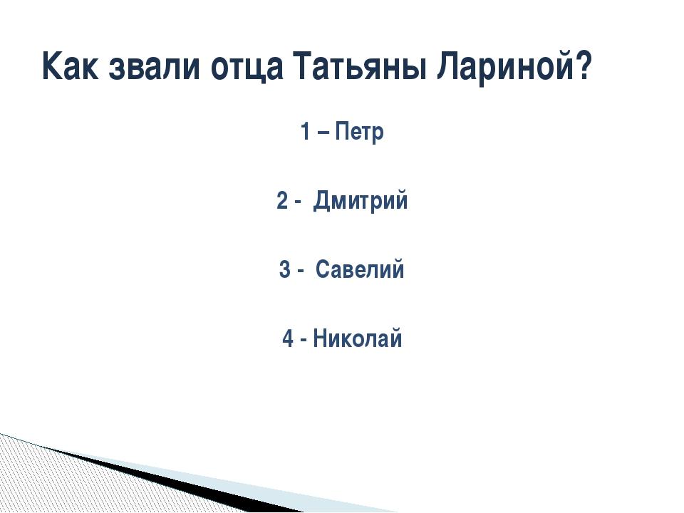 1 – Петр 2 - Дмитрий 3 - Савелий 4 - Николай Как звали отца Татьяны Лариной?
