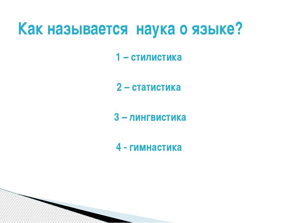 1 – стилистика 2 – статистика 3 – лингвистика 4 - гимнастика Как называется н...