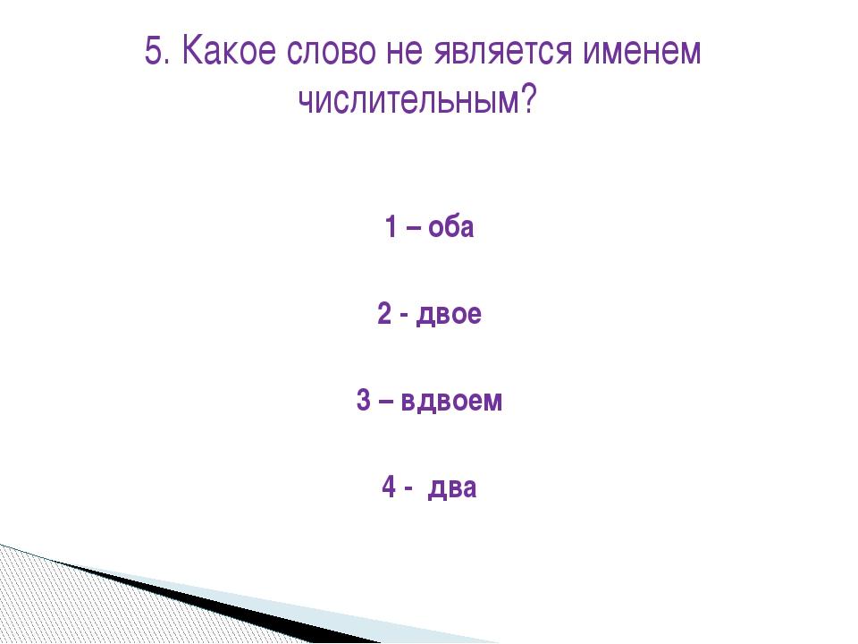 1 – оба 2 - двое 3 – вдвоем 4 - два 5. Какое слово не является именем числите...