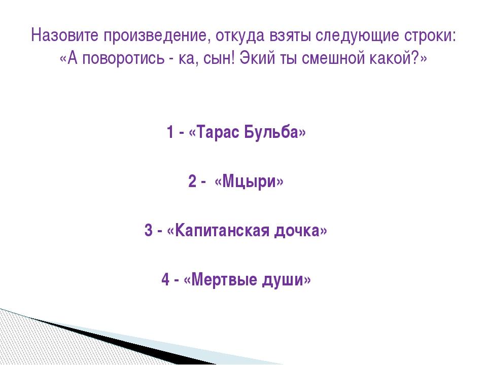 1 - «Тарас Бульба» 2 - «Мцыри» 3 - «Капитанская дочка» 4 - «Мертвые души» Наз...