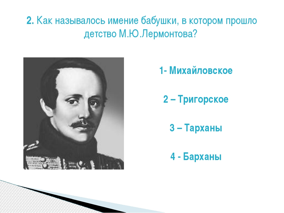 1- Михайловское 2 – Тригорское 3 – Тарханы 4 - Барханы 2. Как называлось имен...