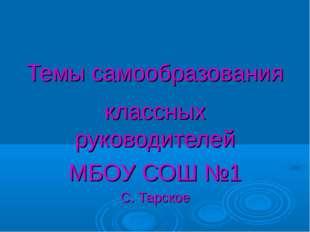 Темы самообразования классных руководителей МБОУ СОШ №1 С. Тарское