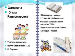 Шаманина Ольга Радиомировна Учитель математики МБОУ Барминская СОШ С. Бармино