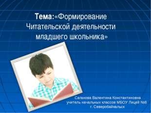 Тема:«Формирование Читательской деятельности младшего школьника» Саганова Ва
