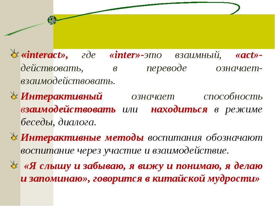 «interact», где «inter»-это взаимный, «act»-действовать, в переводе означает-...