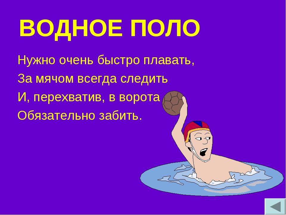ВОДНОЕ ПОЛО Нужно очень быстро плавать, За мячом всегда следить И, перехватив...