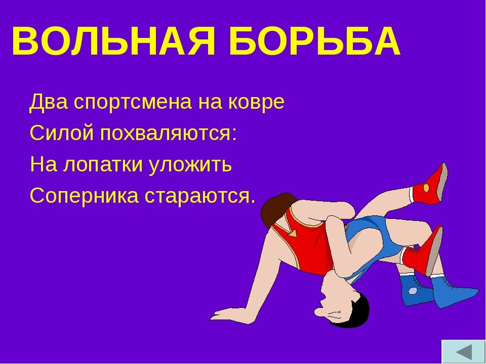 ВОЛЬНАЯ БОРЬБА Два спортсмена на ковре Силой похваляются: На лопатки уложить...