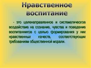 - это целенаправленное и систематическое воздействие на сознание, чувства и