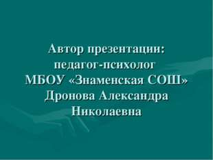 Автор презентации: педагог-психолог МБОУ «Знаменская СОШ» Дронова Александра