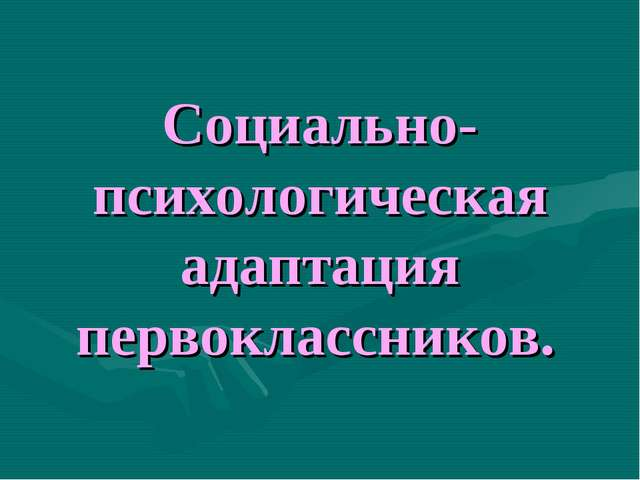 Социально-психологическая адаптация первоклассников.