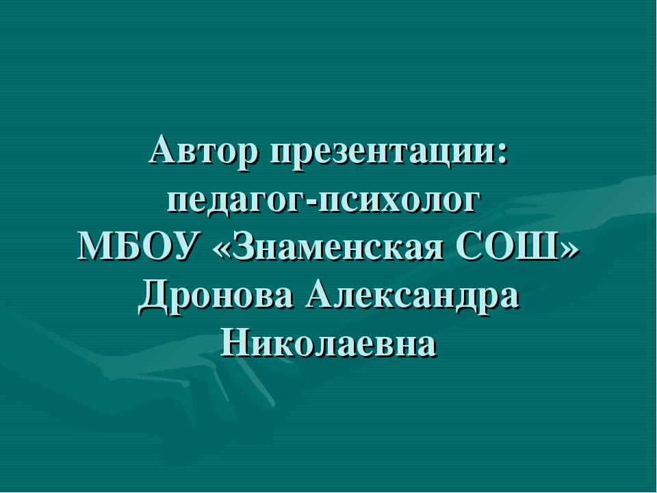 Автор презентации: педагог-психолог МБОУ «Знаменская СОШ» Дронова Александра...