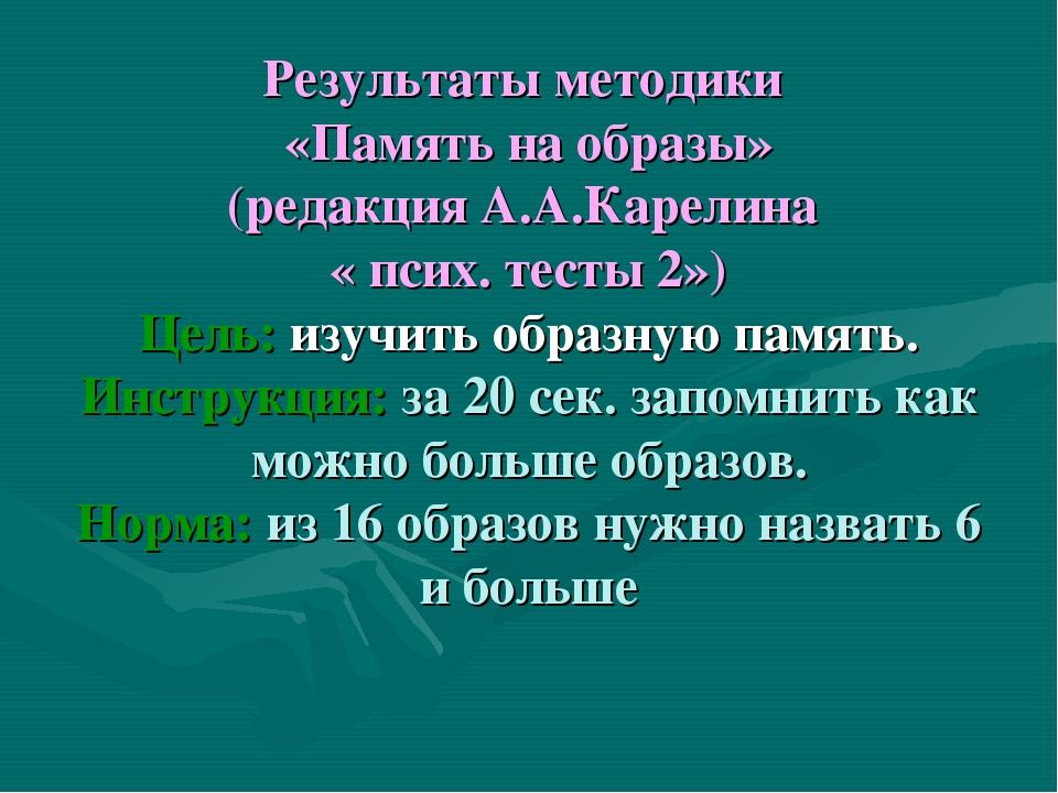 Результаты методики «Память на образы» (редакция А.А.Карелина « псих. тесты...