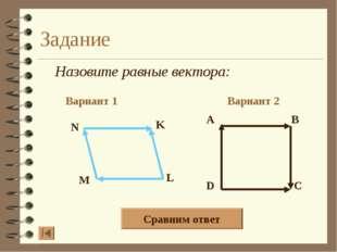 Задание Назовите равные вектора: Вариант 1 Вариант 2 Сравним ответ