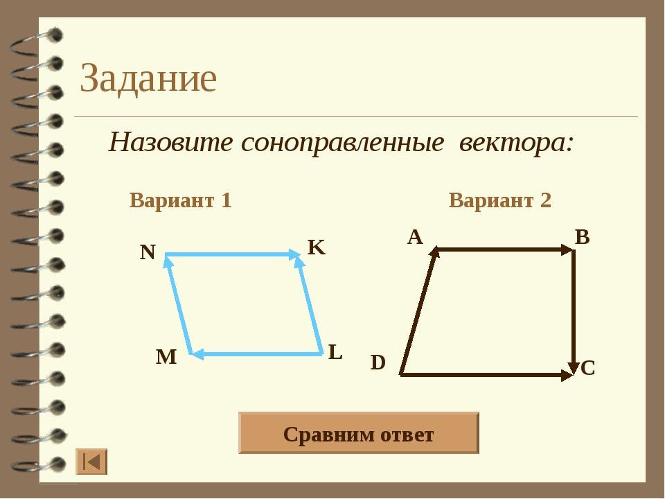 Задание Назовите соноправленные вектора: Вариант 1 Вариант 2 A B D C N K L M...