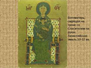 Богоматерь, сидящая на троне со Спасителем на руках. Византийская эмаль.10-12