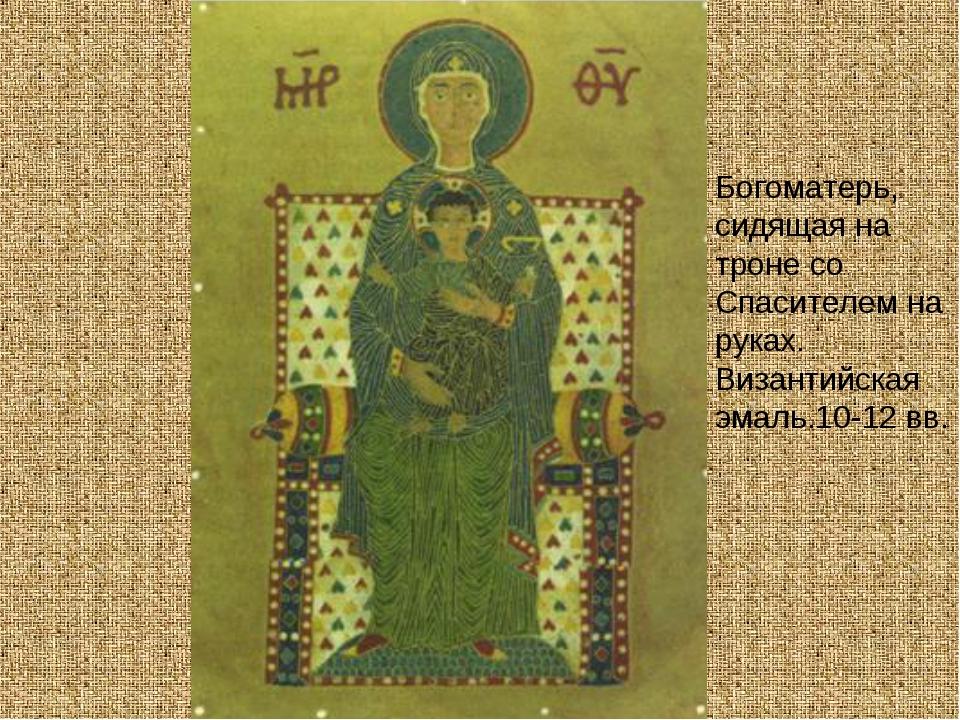 Богоматерь, сидящая на троне со Спасителем на руках. Византийская эмаль.10-12...