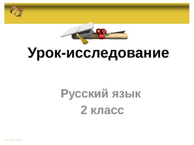 Русский язык 2 класс http://aida.ucoz.ru Урок-исследование