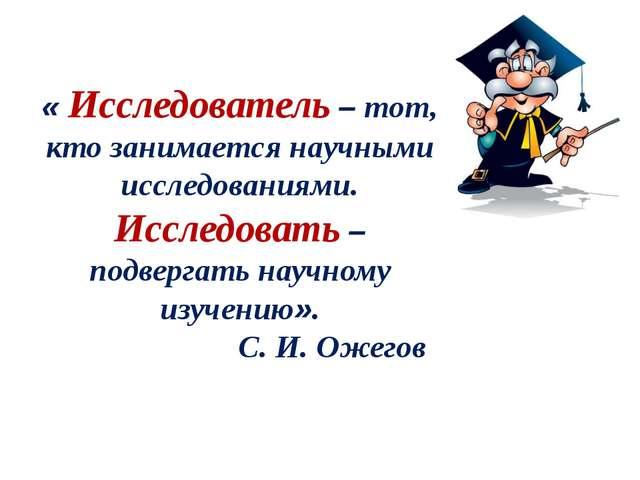 « Исследователь – тот, кто занимается научными исследованиями. Исследовать –...