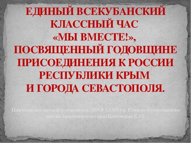 ЕДИНЫЙ ВСЕКУБАНСКИЙ КЛАССНЫЙ ЧАС «МЫ ВМЕСТЕ!», ПОСВЯЩЕННЫЙ ГОДОВЩИНЕ ПРИСОЕДИ...