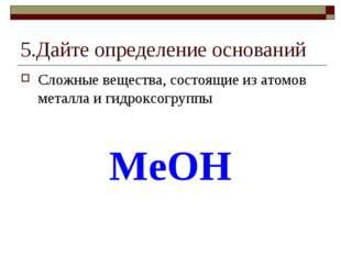 5.Дайте определение оснований Сложные вещества, состоящие из атомов металла и
