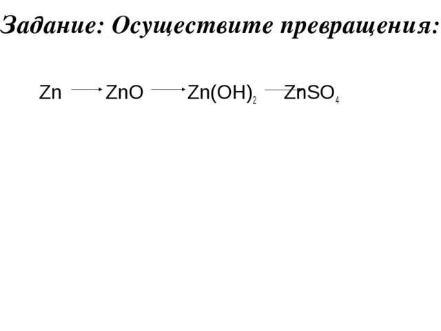 Задание: Осуществите превращения: Zn ZnO Zn(OH)2 ZnSO4