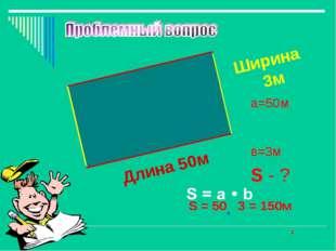 Длина 50м Ширина 3м S = 50 3 = 150м a=50м в=3м S - ? 2