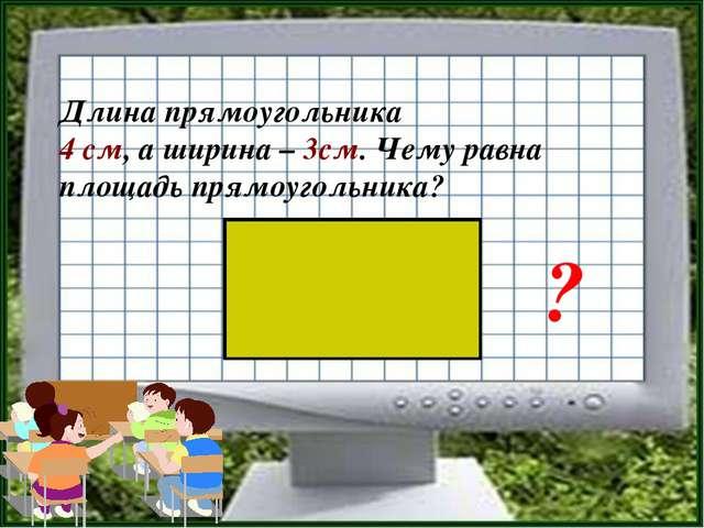 Длина прямоугольника 4 см, а ширина – 3см. Чему равна площадь прямоугольника? ?