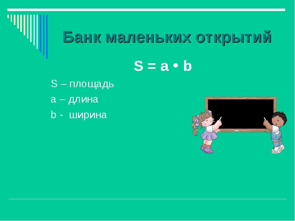 Банк маленьких открытий S = а  b S – площадь а – длина b - ширина