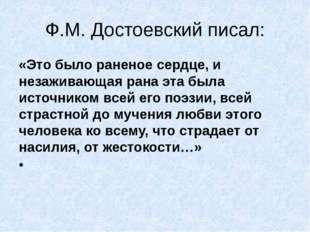Ф.М. Достоевский писал: «Это было раненое сердце, и незаживающая рана эта был