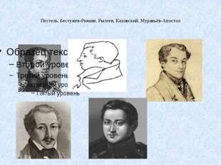 Пестель, Бестужев-Рюмин, Рылеев, Каховский, Муравьёв-Апостол