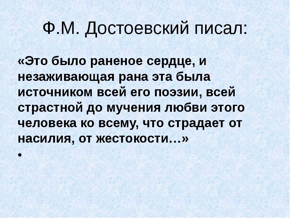 Ф.М. Достоевский писал: «Это было раненое сердце, и незаживающая рана эта был...