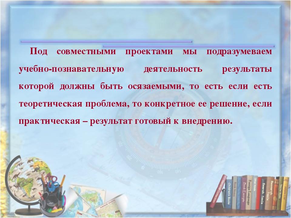 Под совместными проектами мы подразумеваем учебно-познавательную деятельность...