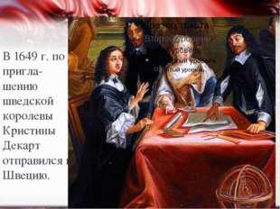 В 1649 г. по пригла-шению шведской королевы Кристины Декарт отправился в Швец