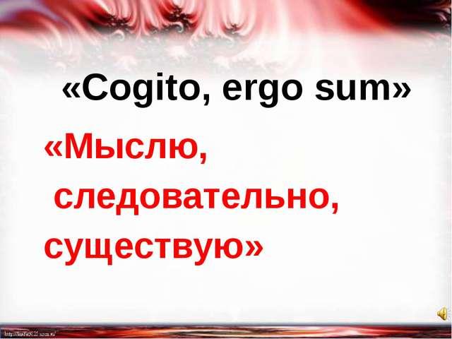 «Мыслю, следовательно, существую» «Cogito, ergo sum»