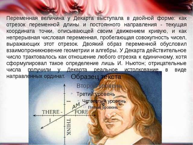 Переменная величина у Декарта выступала в двойной форме: как отрезок перемен...
