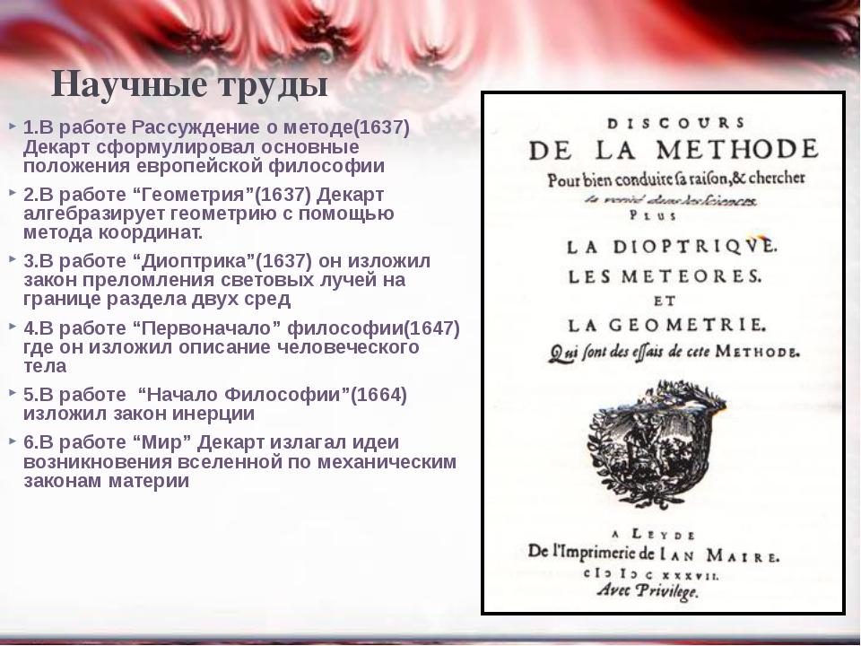 Научные труды 1.В работе Рассуждение о методе(1637) Декарт сформулировал осно...