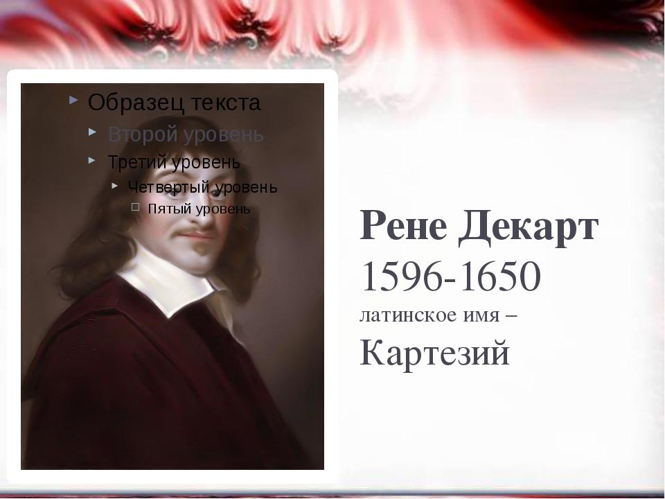 Рене Декарт 1596-1650 латинское имя – Картезий