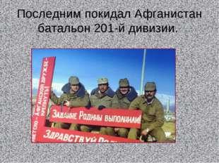 Последним покидал Афганистан батальон 201-й дивизии.
