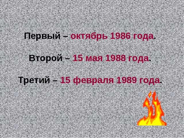 Первый – октябрь 1986 года. Второй – 15 мая 1988 года. Третий – 15 февраля 19...