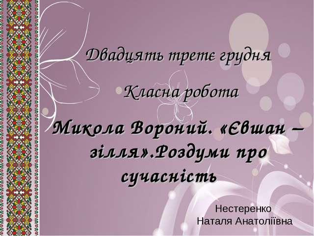 Двадцять третє грудня Класна робота Микола Вороний. «Євшан – зілля».Роздуми п...