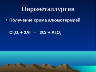 Пирометаллургия Получение хрома алюмотермией Cr2O3 + 2AI → 2Cr + AI2O3